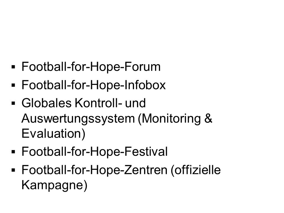 Weitere Schlüsselelemente von Football for Hope Football-for-Hope-Forum Football-for-Hope-Infobox Globales Kontroll- und Auswertungssystem (Monitoring & Evaluation) Football-for-Hope-Festival Football-for-Hope-Zentren (offizielle Kampagne)