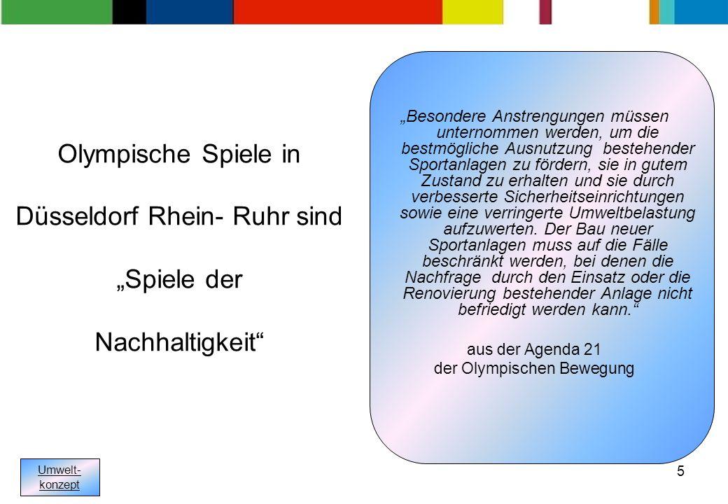 5 Olympische Spiele in Düsseldorf Rhein- Ruhr sind Spiele der Nachhaltigkeit Besondere Anstrengungen müssen unternommen werden, um die bestmögliche Ausnutzung bestehender Sportanlagen zu fördern, sie in gutem Zustand zu erhalten und sie durch verbesserte Sicherheitseinrichtungen sowie eine verringerte Umweltbelastung aufzuwerten.