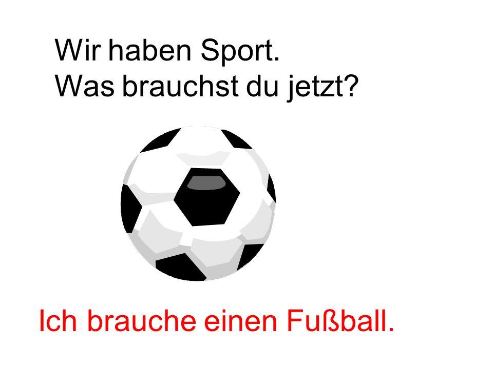 Wir haben Sport. Was brauchst du jetzt? Ich brauche einen Fußball.