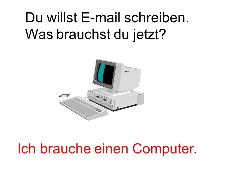 Du willst E-mail schreiben. Was brauchst du jetzt? Ich brauche einen Computer.