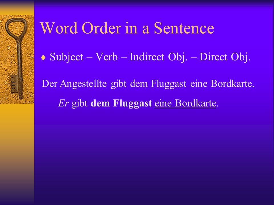 Word Order in a Sentence Subject – Verb – Indirect Obj. – Direct Obj. Der Angestellte gibt dem Fluggast eine Bordkarte. Er gibt dem Fluggast eine Bord