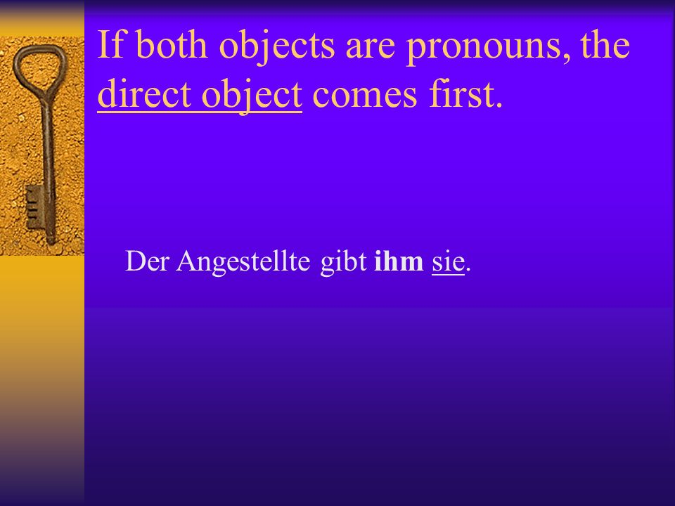 If both objects are pronouns, the direct object comes first. Der Angestellte gibt ihm sie.