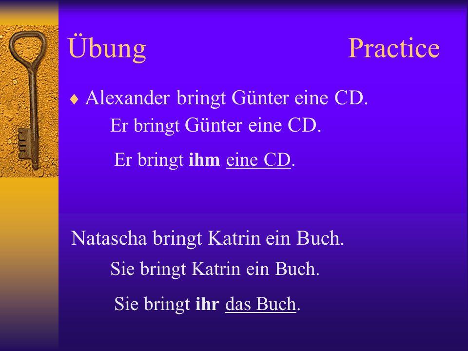 ÜbungPractice Alexander bringt Günter eine CD. Er bringt Günter eine CD. Natascha bringt Katrin ein Buch. Er bringt ihm eine CD. Sie bringt Katrin ein