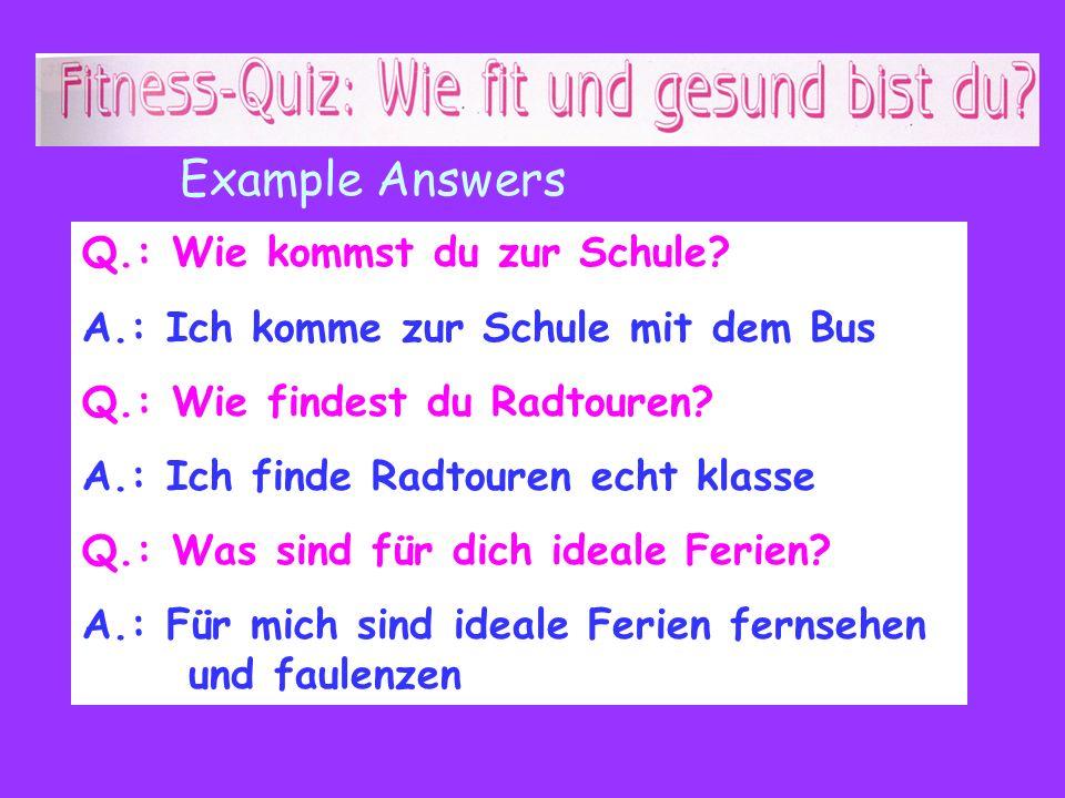 Q.: Wie kommst du zur Schule? A.: Ich komme zur Schule mit dem Bus Q.: Wie findest du Radtouren? A.: Ich finde Radtouren echt klasse Q.: Was sind für