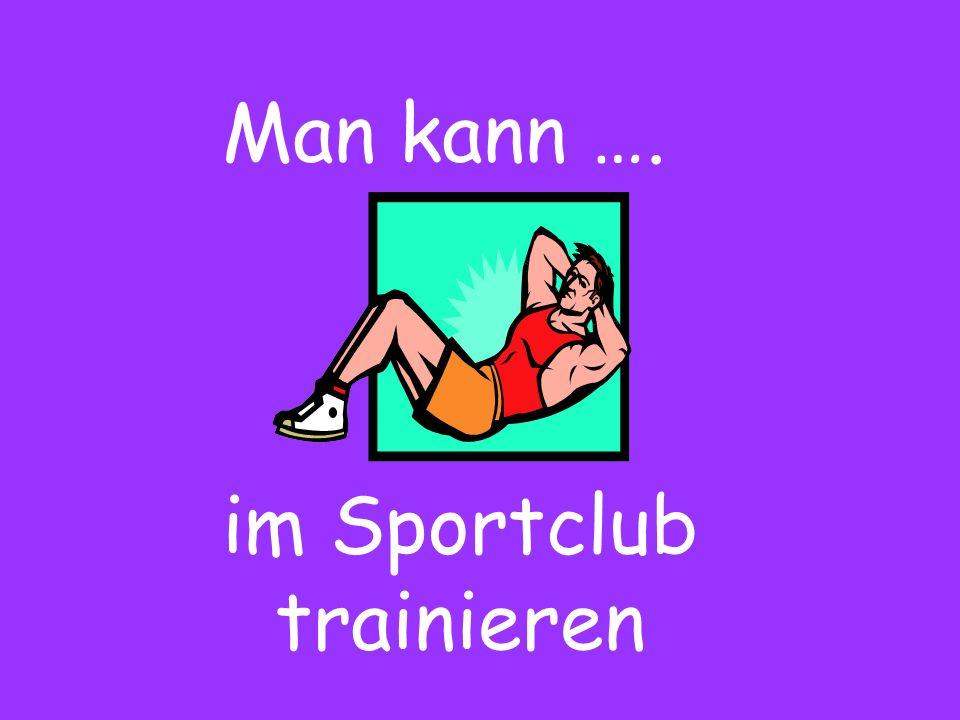 Man kann …. im Sportclub trainieren