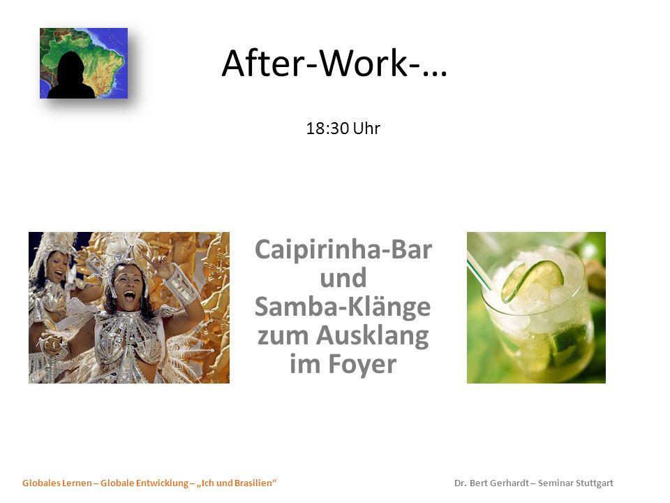 After-Work-… 18:30 Uhr Caipirinha-Bar und Samba-Klänge zum Ausklang im Foyer Globales Lernen – Globale Entwicklung – Ich und Brasilien Dr. Bert Gerhar