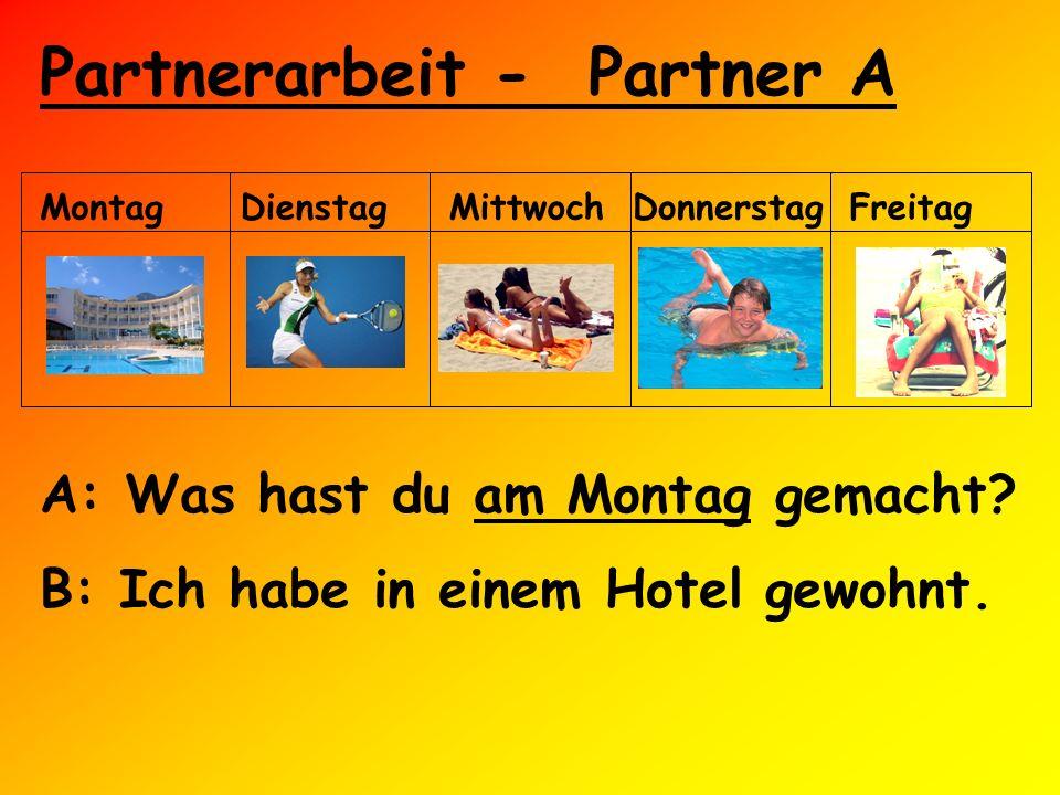 Partnerarbeit - Partner A MontagDienstagMittwochDonnerstagFreitag A: Was hast du am Montag gemacht? B: Ich habe in einem Hotel gewohnt.