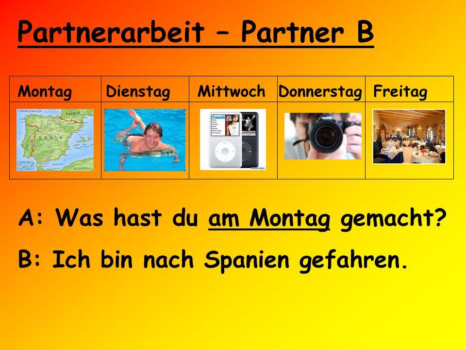 Partnerarbeit – Partner B MontagDienstagMittwochDonnerstagFreitag A: Was hast du am Montag gemacht? B: Ich bin nach Spanien gefahren.