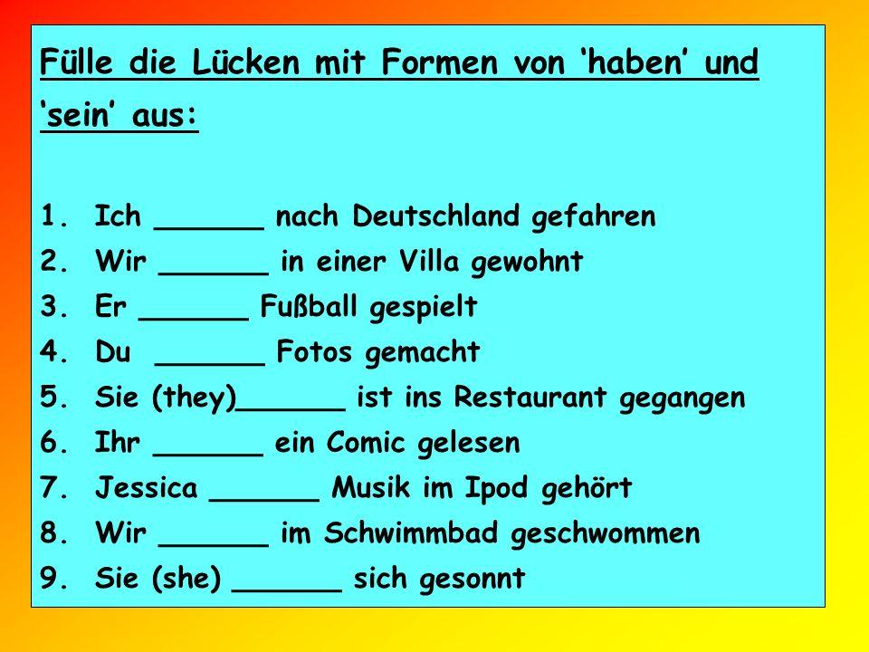 Fülle die Lücken mit Formen von haben und sein aus: 1. Ich ______ nach Deutschland gefahren 2. Wir ______ in einer Villa gewohnt 3. Er ______ Fußball