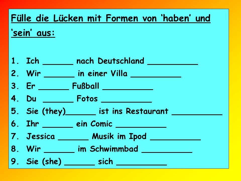 Fülle die Lücken mit Formen von haben und sein aus: 1. Ich ______ nach Deutschland __________ 2. Wir ______ in einer Villa __________ 3. Er ______ Fuß