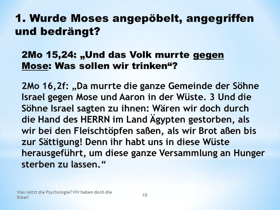 1. Wurde Moses angepöbelt, angegriffen und bedrängt? 2Mo 15,24: Und das Volk murrte gegen Mose: Was sollen wir trinken? 2Mo 16,2f: Da murrte die ganze