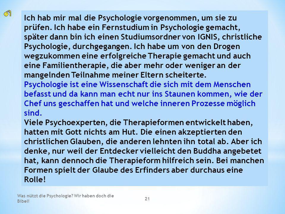 Was nützt die Psychologie? Wir haben doch die Bibel! 21 Ich hab mir mal die Psychologie vorgenommen, um sie zu prüfen. Ich habe ein Fernstudium in Psy