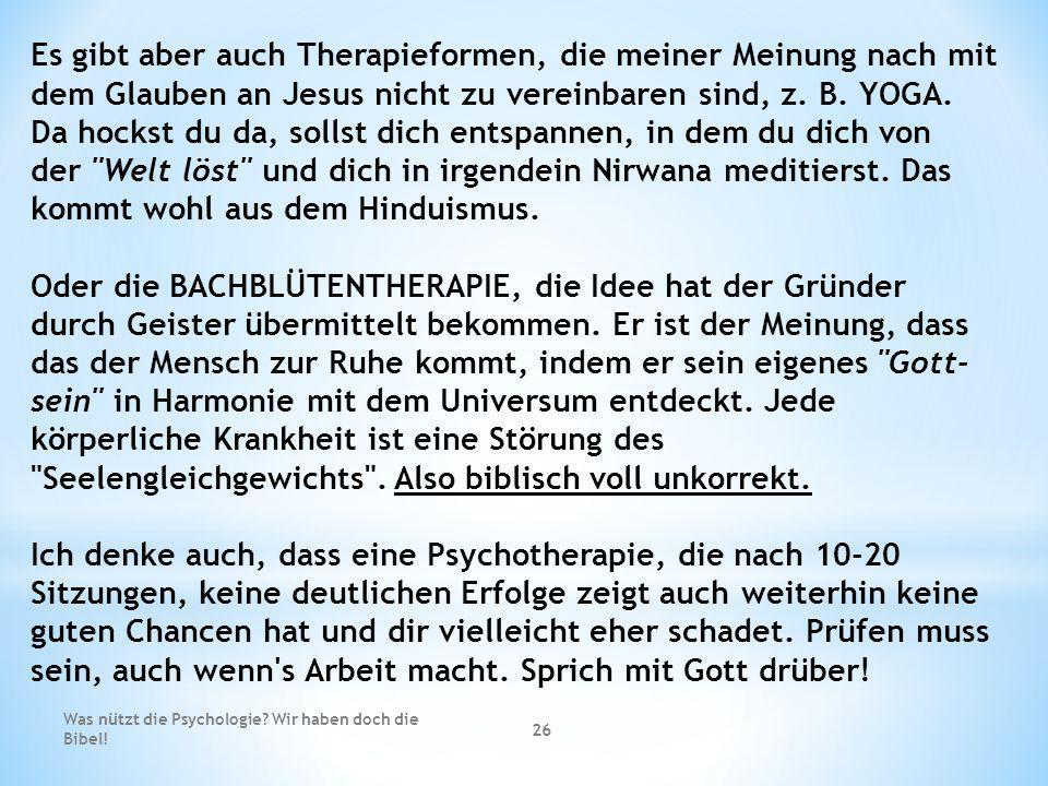 Was nützt die Psychologie? Wir haben doch die Bibel! 26 Es gibt aber auch Therapieformen, die meiner Meinung nach mit dem Glauben an Jesus nicht zu ve