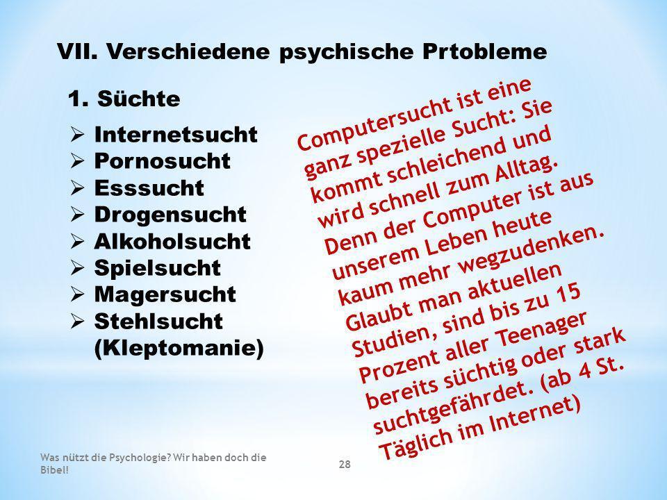 VII. Verschiedene psychische Prtobleme 1. Süchte Internetsucht Pornosucht Esssucht Drogensucht Alkoholsucht Spielsucht Magersucht Stehlsucht (Kleptoma