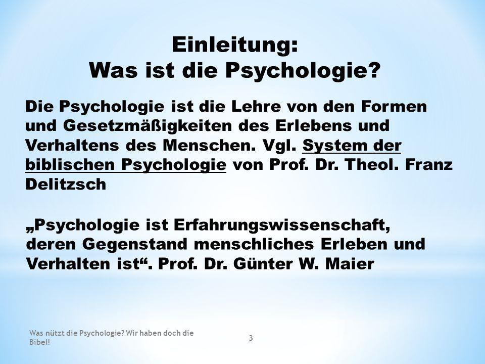 Die Psychologie ist die Lehre von den Formen und Gesetzmäßigkeiten des Erlebens und Verhaltens des Menschen. Vgl. System der biblischen Psychologie vo