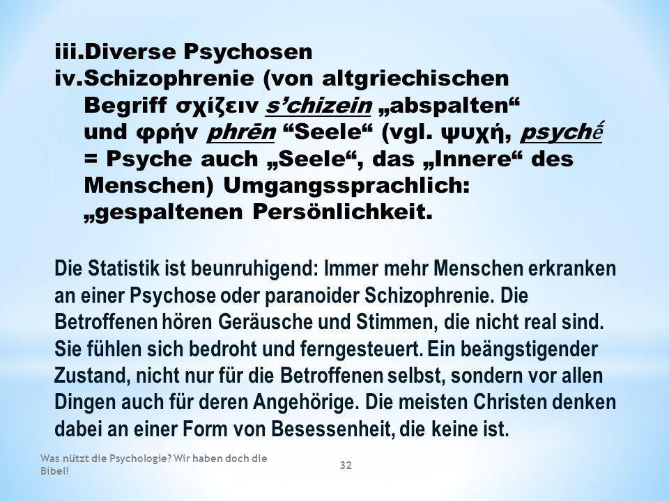 iii.Diverse Psychosen iv.Schizophrenie (von altgriechischen Begriff σχίζειν schizein abspalten und φρήν phrēn Seele (vgl. ψυχή, psych = Psyche auch Se