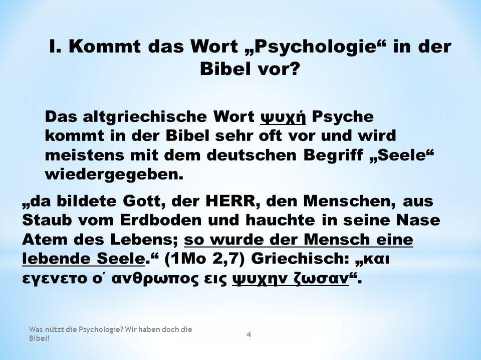 I. Kommt das Wort Psychologie in der Bibel vor? Das altgriechische Wort ψυχή Psyche kommt in der Bibel sehr oft vor und wird meistens mit dem deutsche