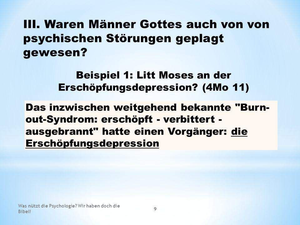 III. Waren Männer Gottes auch von von psychischen Störungen geplagt gewesen? Beispiel 1: Litt Moses an der Erschöpfungsdepression? (4Mo 11) Das inzwis
