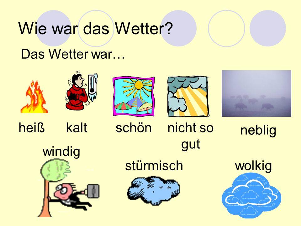 Wie war das Wetter? Das Wetter war… heißkaltschönnicht so gut neblig stürmisch windig wolkig
