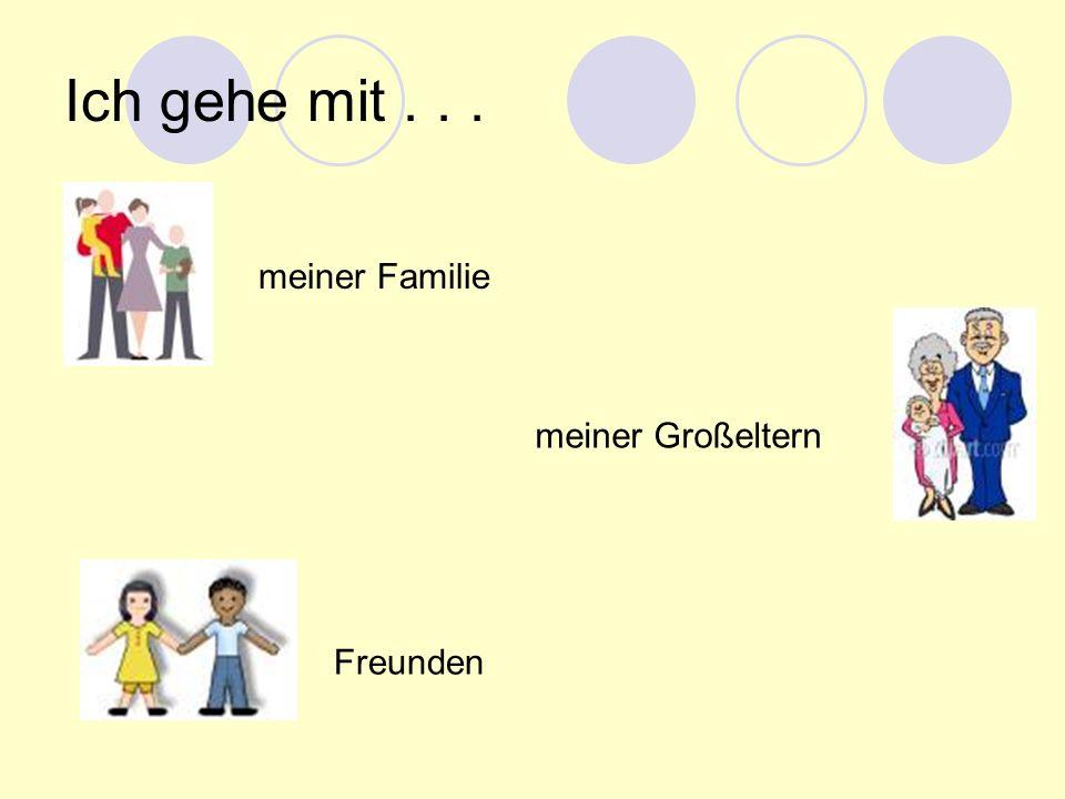 Ich gehe mit... meiner Familie meiner Großeltern Freunden