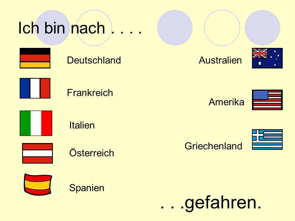 Ich bin nach.... Deutschland Frankreich Australien Amerika Italien Österreich Spanien Griechenland...gefahren.
