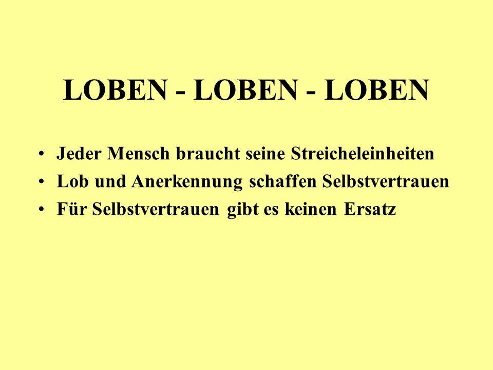 LOBEN - LOBEN - LOBEN Jeder Mensch braucht seine Streicheleinheiten Lob und Anerkennung schaffen Selbstvertrauen Für Selbstvertrauen gibt es keinen Er