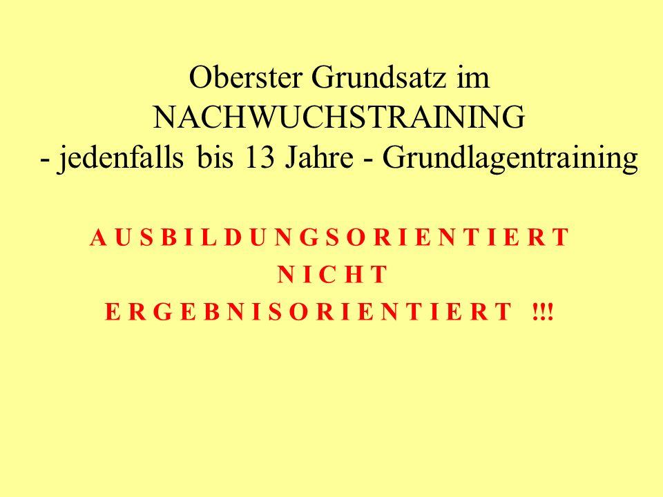 Oberster Grundsatz im NACHWUCHSTRAINING - jedenfalls bis 13 Jahre - Grundlagentraining A U S B I L D U N G S O R I E N T I E R T N I C H T E R G E B N
