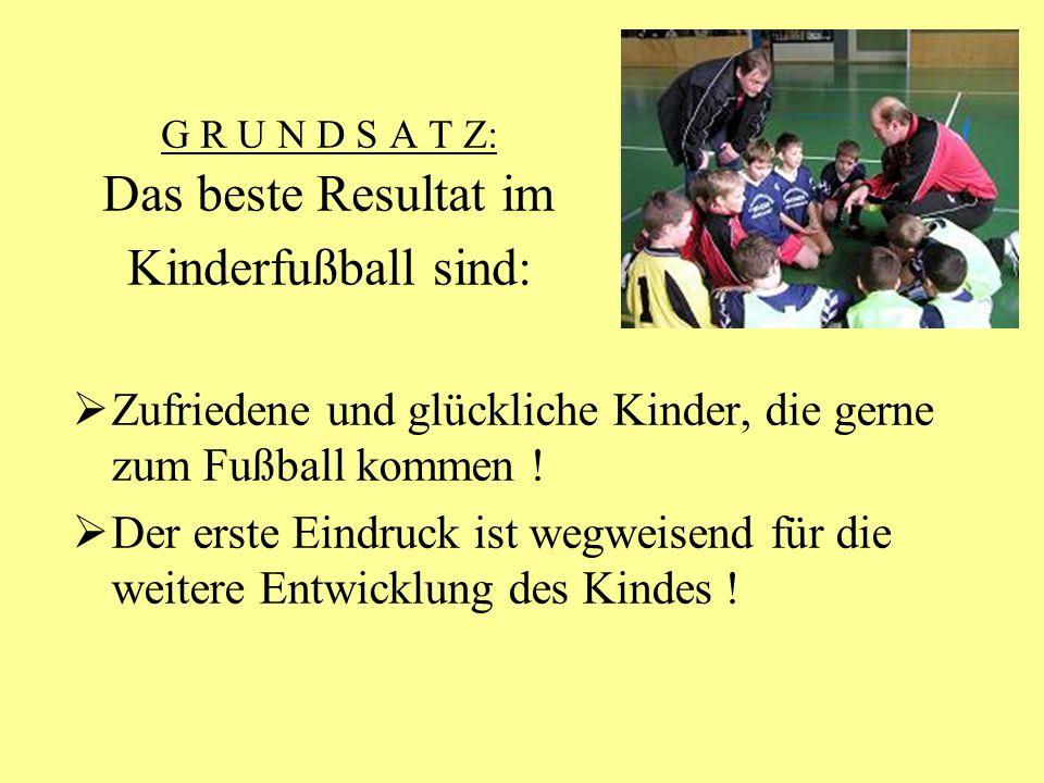G R U N D S A T Z: Das beste Resultat im Kinderfußball sind: Zufriedene und glückliche Kinder, die gerne zum Fußball kommen ! Der erste Eindruck ist w