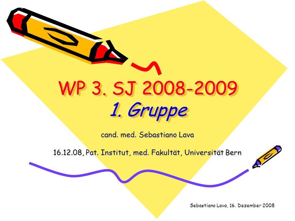 WP 3. SJ 2008-2009 1. Gruppe cand. med. Sebastiano Lava 16.12.08, Pat. Institut, med. Fakultät, Universität Bern Sebastiano Lava, 16. Dezember 2008