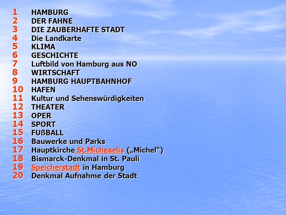 1 HAMBURG 2 DER FAHNE 3 DIE ZAUBERHAFTE STADT 4 Die Landkarte 5 KLIMA 6 GESCHICHTE 7 Luftbild von Hamburg aus NO 8 WIRTSCHAFT 9 HAMBURG HAUPTBAHNHOF 10 HAFEN 11 Kultur und Sehenswürdigkeiten 12 THEATER 13 OPER 14 SPORT 15 FUßBALL 16 Bauwerke und Parks 17 Hauptkirche St.Micheaelis (Michel) St.Micheaelis St.Micheaelis 18 Bismarck-Denkmal in St.