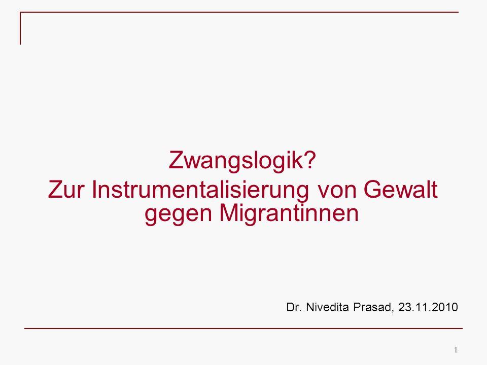 1 Zwangslogik? Zur Instrumentalisierung von Gewalt gegen Migrantinnen Dr. Nivedita Prasad, 23.11.2010