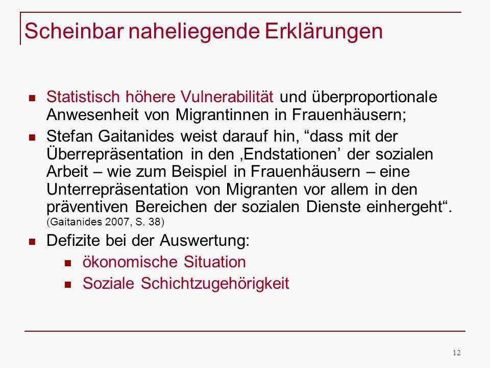 12 Scheinbar naheliegende Erklärungen Statistisch höhere Vulnerabilität und überproportionale Anwesenheit von Migrantinnen in Frauenhäusern; Stefan Gaitanides weist darauf hin, dass mit der Überrepräsentation in den Endstationen der sozialen Arbeit – wie zum Beispiel in Frauenhäusern – eine Unterrepräsentation von Migranten vor allem in den präventiven Bereichen der sozialen Dienste einhergeht.