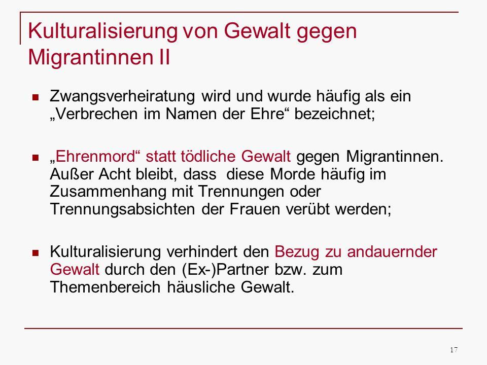 17 Kulturalisierung von Gewalt gegen Migrantinnen II Zwangsverheiratung wird und wurde häufig als ein Verbrechen im Namen der Ehre bezeichnet; Ehrenmo