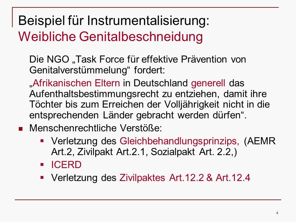 4 Beispiel für Instrumentalisierung: Weibliche Genitalbeschneidung Die NGO Task Force für effektive Prävention von Genitalverstümmelung fordert: Afrikanischen Eltern in Deutschland generell das Aufenthaltsbestimmungsrecht zu entziehen, damit ihre Töchter bis zum Erreichen der Volljährigkeit nicht in die entsprechenden Länder gebracht werden dürfen.