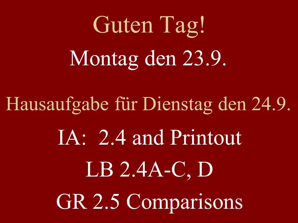Guten Tag! Montag den 23.9. Hausaufgabe für Dienstag den 24.9. IA: 2.4 and Printout LB 2.4A-C, D GR 2.5 Comparisons