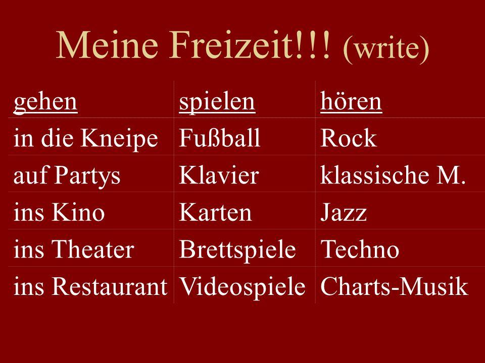 Meine Freizeit!!! (write) gehenspielenhören in die KneipeFußballRock auf PartysKlavierklassische M. ins KinoKartenJazz ins TheaterBrettspieleTechno in