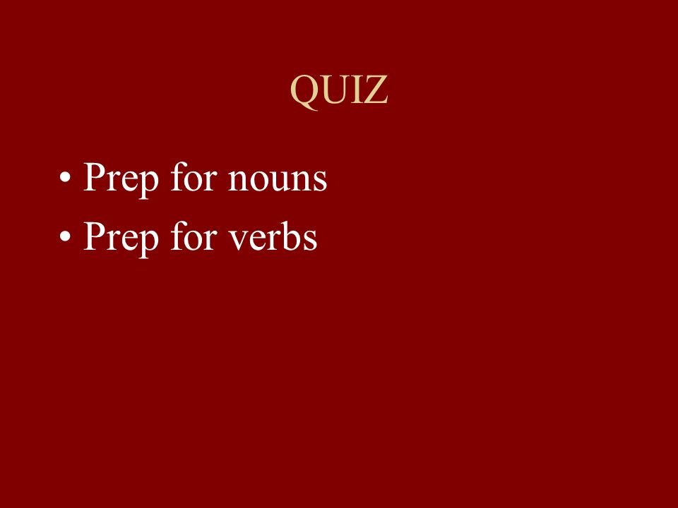 QUIZ Prep for nouns Prep for verbs