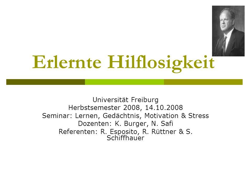 Erlernte Hilflosigkeit Universität Freiburg Herbstsemester 2008, 14.10.2008 Seminar: Lernen, Gedächtnis, Motivation & Stress Dozenten: K. Burger, N. S