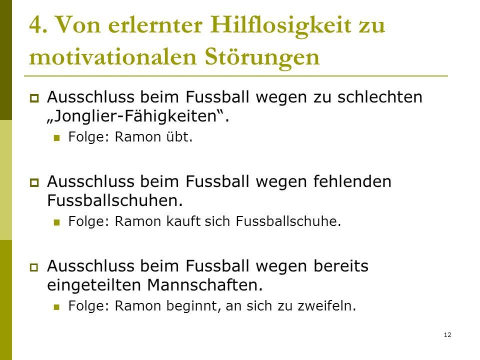 12 4. Von erlernter Hilflosigkeit zu motivationalen Störungen Ausschluss beim Fussball wegen zu schlechten Jonglier-Fähigkeiten. Folge: Ramon übt. Aus