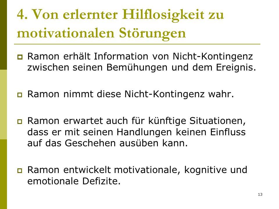 13 4. Von erlernter Hilflosigkeit zu motivationalen Störungen Ramon erhält Information von Nicht-Kontingenz zwischen seinen Bemühungen und dem Ereigni