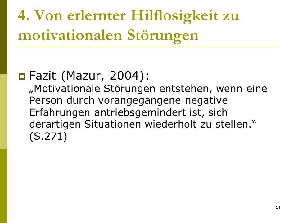 14 4. Von erlernter Hilflosigkeit zu motivationalen Störungen Fazit (Mazur, 2004): Motivationale Störungen entstehen, wenn eine Person durch vorangega