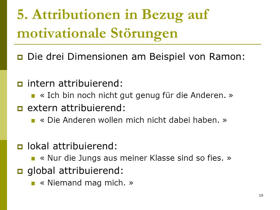 16 5. Attributionen in Bezug auf motivationale Störungen Die drei Dimensionen am Beispiel von Ramon: intern attribuierend: « Ich bin noch nicht gut ge