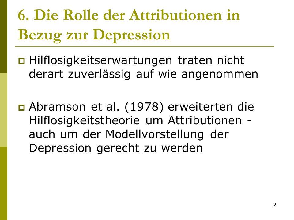 18 6. Die Rolle der Attributionen in Bezug zur Depression Hilflosigkeitserwartungen traten nicht derart zuverlässig auf wie angenommen Abramson et al.