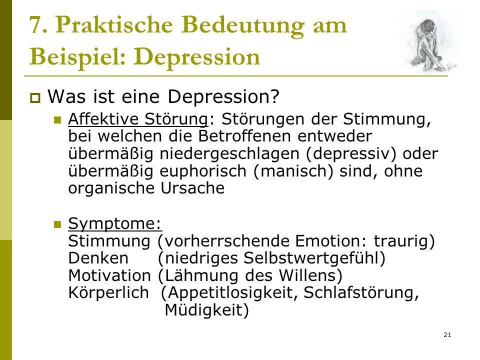 21 7. Praktische Bedeutung am Beispiel: Depression Was ist eine Depression? Affektive Störung: Störungen der Stimmung, bei welchen die Betroffenen ent