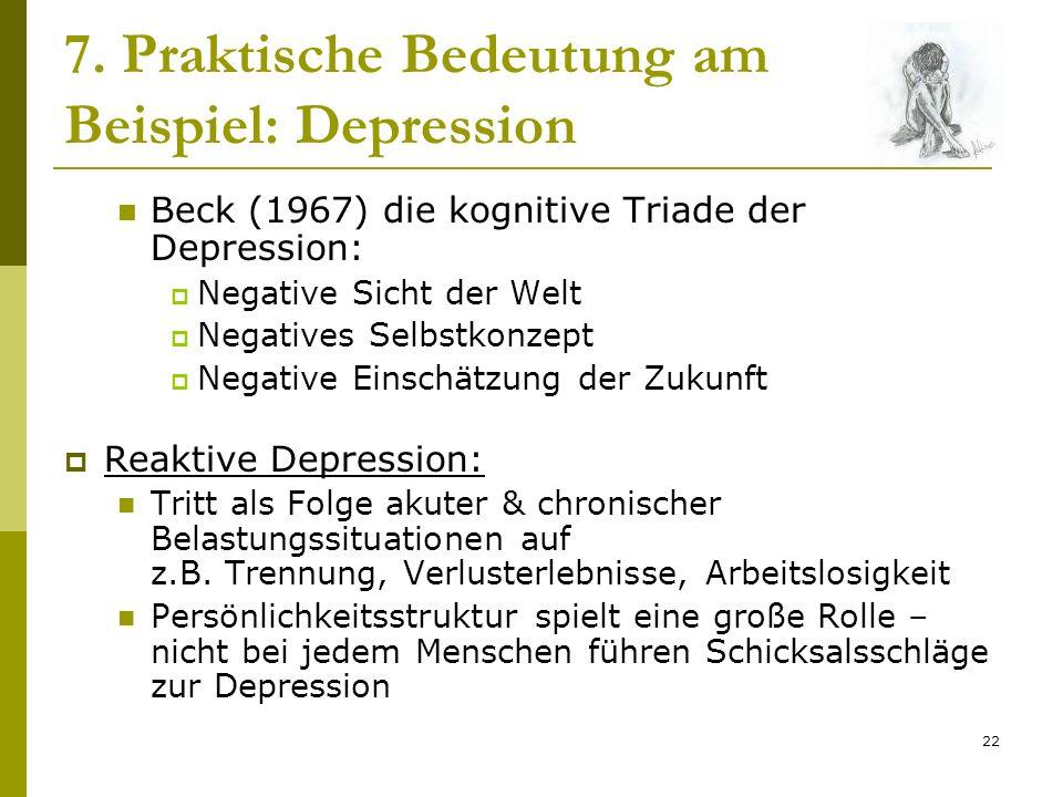 22 7. Praktische Bedeutung am Beispiel: Depression Beck (1967) die kognitive Triade der Depression: Negative Sicht der Welt Negatives Selbstkonzept Ne
