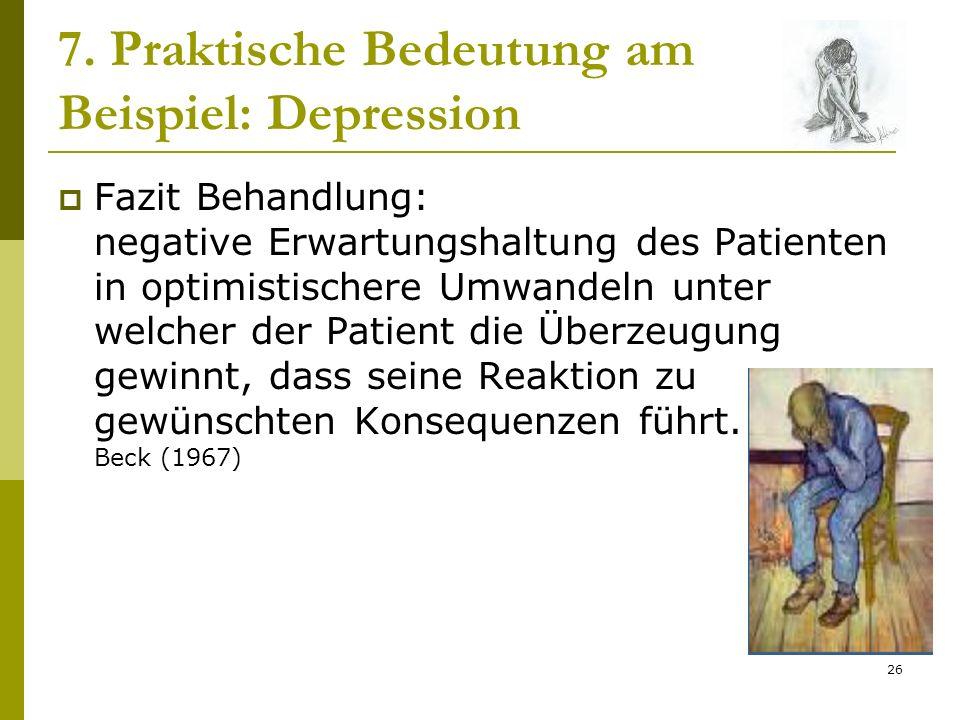 26 7. Praktische Bedeutung am Beispiel: Depression Fazit Behandlung: negative Erwartungshaltung des Patienten in optimistischere Umwandeln unter welch