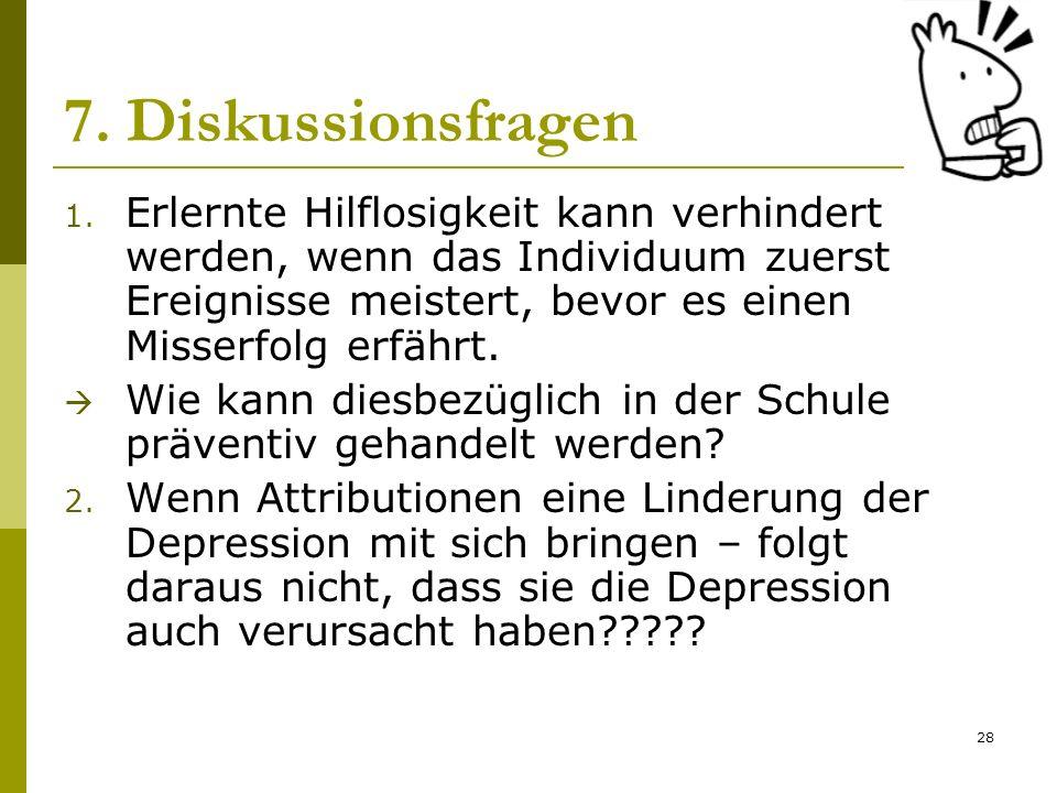 28 7. Diskussionsfragen 1. Erlernte Hilflosigkeit kann verhindert werden, wenn das Individuum zuerst Ereignisse meistert, bevor es einen Misserfolg er
