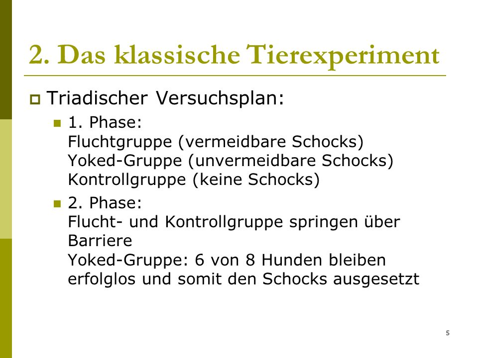 5 2. Das klassische Tierexperiment Triadischer Versuchsplan: 1. Phase: Fluchtgruppe (vermeidbare Schocks) Yoked-Gruppe (unvermeidbare Schocks) Kontrol