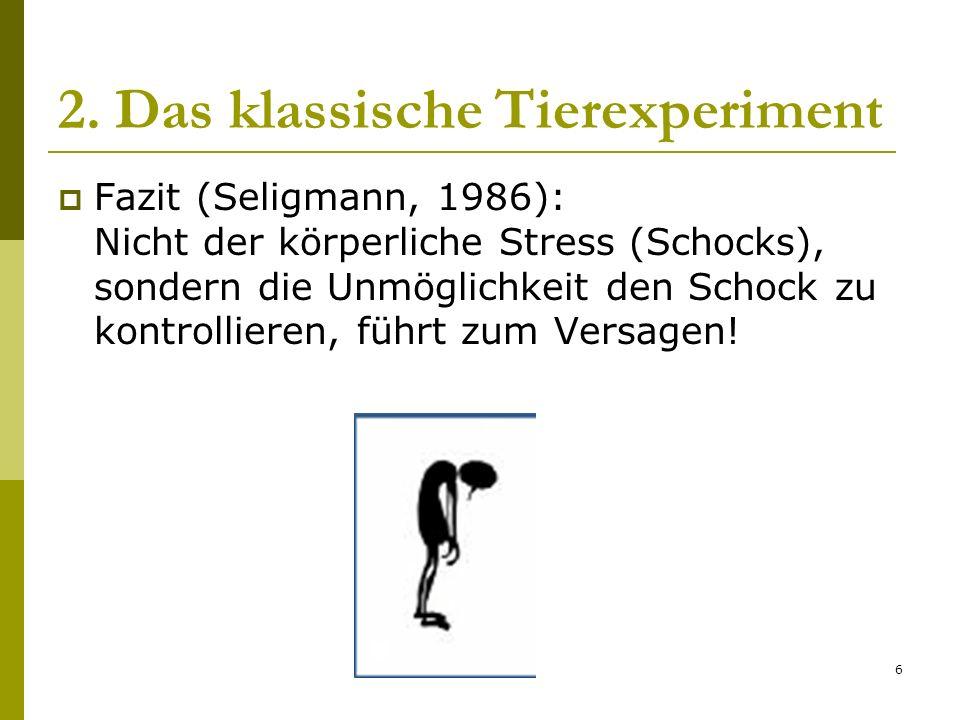 6 2. Das klassische Tierexperiment Fazit (Seligmann, 1986): Nicht der körperliche Stress (Schocks), sondern die Unmöglichkeit den Schock zu kontrollie
