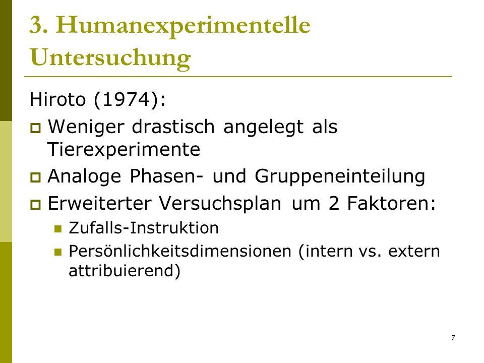 7 3. Humanexperimentelle Untersuchung Hiroto (1974): Weniger drastisch angelegt als Tierexperimente Analoge Phasen- und Gruppeneinteilung Erweiterter